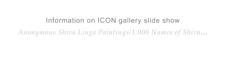 Information on ICON gallery slide showAnonymous Shiva Linga Paintings/1,000 Names of Shiva…